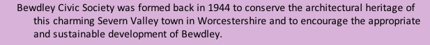 Bewdley Civic Society was formed back in 1944 to conserve the architectural heritage of this charming Severn Valley town in Worcestershire and to encourage the appropriate and sustainable development of Bewdley.